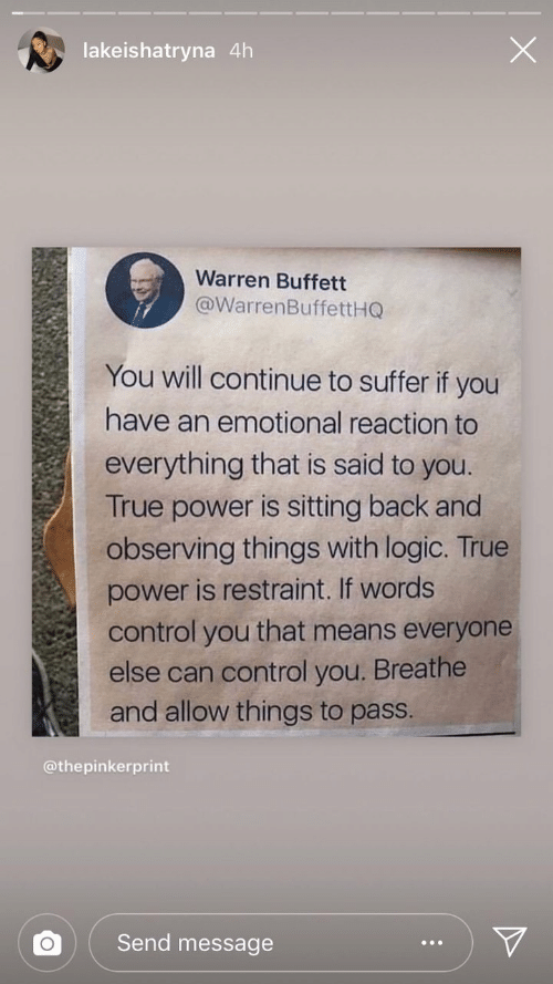 Logic, True, and Control: lakeishatryna 4h  Warren Buffett  @WarrenBuffettHQ  You will continue to suffer if you  have an emotional reaction to  everything that is said to you.  True power is sitting back and  observing things with logic. True  power is restraint. If words  control you that means everyone  else can control you. Breathe  and allow things to pass.  @thepinkerprint  Send message