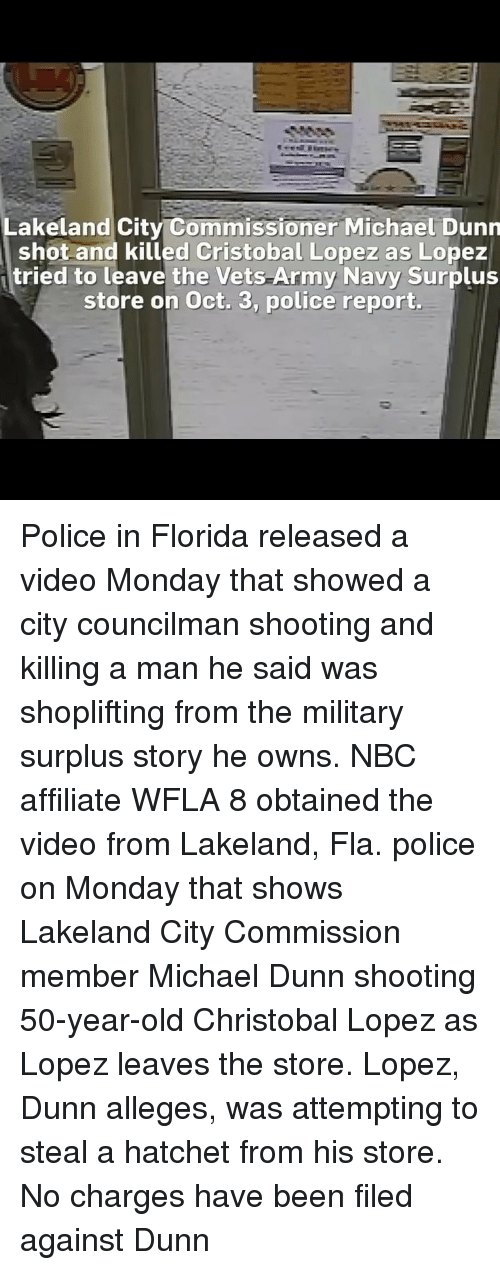 army navy: Lakeland City Commissioner Michael Dunn  shot and killed Cristobal Lopez as Lopez  tried to leave the Vets Army Navy Surplus  store on Oct. 3, police report. Police in Florida released a video Monday that showed a city councilman shooting and killing a man he said was shoplifting from the military surplus story he owns. NBC affiliate WFLA 8 obtained the video from Lakeland, Fla. police on Monday that shows Lakeland City Commission member Michael Dunn shooting 50-year-old Christobal Lopez as Lopez leaves the store. Lopez, Dunn alleges, was attempting to steal a hatchet from his store. No charges have been filed against Dunn