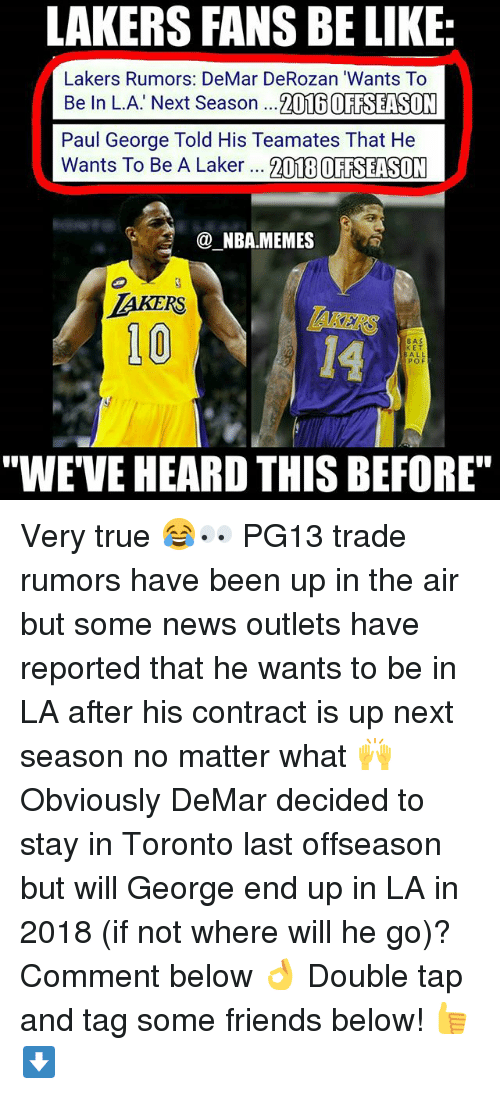 """DeMar DeRozan: LAKERS FANS BE LIKE  Lakers Rumors: DeMar DeRozan """"Wants To  Be In L.A. Next Season  ...2016 OFFSEASON  Paul George Told His Team ates That He  Wants To Be A Laker  2018 OFFSEASON  (a NBA.MEMES  LAKERS  100  BAS  KET  ALL  POF  """"WE VE HEARD THIS BEFORE"""" Very true 😂👀 PG13 trade rumors have been up in the air but some news outlets have reported that he wants to be in LA after his contract is up next season no matter what 🙌 Obviously DeMar decided to stay in Toronto last offseason but will George end up in LA in 2018 (if not where will he go)? Comment below 👌 Double tap and tag some friends below! 👍⬇"""