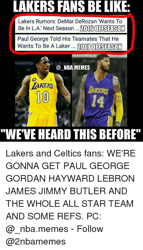 """DeMar DeRozan: LAKERS FANS BE LIKE:  Lakers Rumors: DeMar DeRozan 'Wants To  Be In L.A' Next Season ...2016 OFTSEASON  Paul George Told His Teamates That He  Wants To Be A Laker 21TEBOFAELSUM  NBA.MEMES  10  14  8AS  E T  ALL  POF  """"WE'VE HEARD THIS BEFORE"""" Lakers and Celtics fans: WE'RE GONNA GET PAUL GEORGE GORDAN HAYWARD LEBRON JAMES JIMMY BUTLER AND THE WHOLE ALL STAR TEAM AND SOME REFS. PC: @_nba.memes - Follow @2nbamemes"""