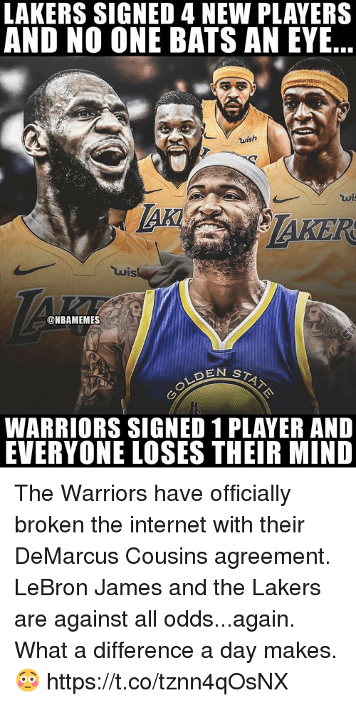 Taker: LAKERS SIGNED 4 NEW PLAYERS  AND NO ONE BATS AN EYE..  TAKER  uis  ONBAMEMES  WARRIORS SIGNED 1 PLAYER AND  EVERYONE LOSES THEIR MIND The Warriors have officially broken the internet with their DeMarcus Cousins agreement. LeBron James and the Lakers are against all odds...again.  What a difference a day makes. 😳 https://t.co/tznn4qOsNX