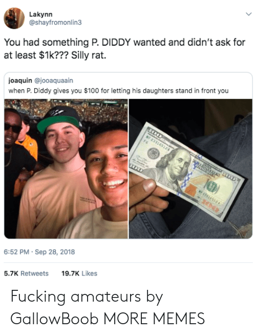 Anaconda, Dank, and Fucking: Lakynn  @shayfromonlin3  You had something P. DIDDY wanted and didn't ask for  at least $1k??? Silly rat.  joaquin @jooaquaain  when P. Diddy gives you $100 for letting his daughters stand in front you  6:52 PM- Sep 28, 2018  5.7K Retweets 9.7K Likes Fucking amateurs by GallowBoob MORE MEMES