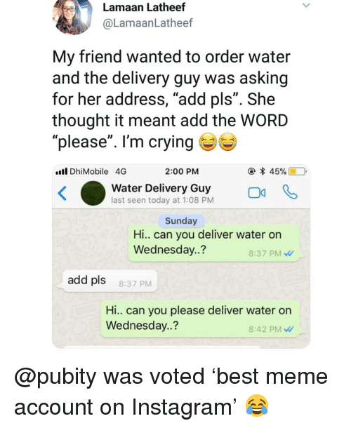"Crying, Instagram, and Meme: Lamaan Latheef  @LamaanLatheef  My friend wanted to order water  and the delivery guy was asking  for her address, ""add pls"". She  thought it meant add the WORD  please"". I'm crying ( % )  Il DhiMobile 4G  2:00 PM  water Delivery oGuy  last seen today at 1:08 PM  Sunday  Hi.. can you deliver water on  Wednesday..?  8:37 PM  add pls  8:37 PM  Hi.. Can you please deliver water on  Wednesday..?  8:42 PM @pubity was voted 'best meme account on Instagram' 😂"