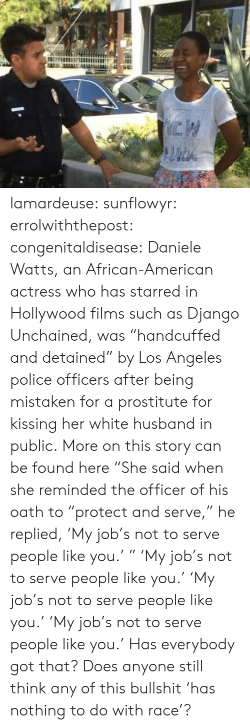 "Reminded: lamardeuse:  sunflowyr:  errolwiththepost:  congenitaldisease:  Daniele Watts, an African-American actress who has starred in Hollywood films such as Django Unchained, was ""handcuffed and detained"" by Los Angeles police officers after being mistaken for a prostitute for kissing her white husband in public.  More on this story can be found here  ""She said when she reminded the officer of his oath to ""protect and serve,"" he replied, 'My job's not to serve people like you.' ""   'My job's not to serve people like you.'   'My job's not to serve people like you.'   'My job's not to serve people like you.'  Has everybody got that? Does anyone still think any of this bullshit 'has nothing to do with race'?"