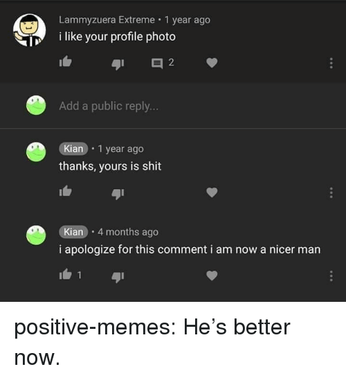 Memes, Shit, and Tumblr: Lammyzuera Extreme 1 year ago  i like your profile photo  Add a public reply...  Kian 1 year ago  thanks, yours is shit  Kian 4 months ago  i apologize for this comment i am now a nicer man positive-memes:  He's better now.
