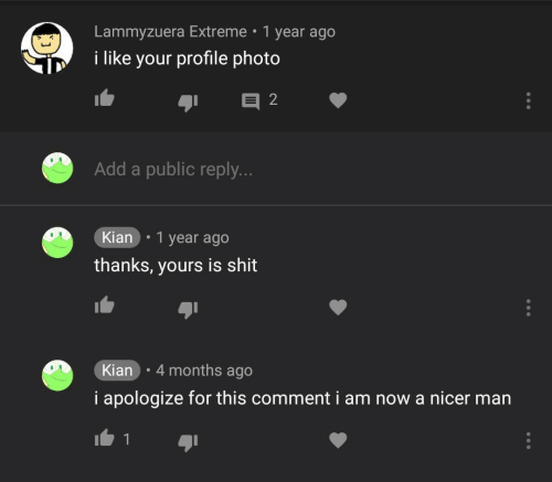 extreme: Lammyzuera Extreme 1 year ago  i like your profile photo  Add a public reply.  Kian .1 year ago  thanks, yours is shit  Kian 4 months ago  i apologize for this comment i am now a nicer man