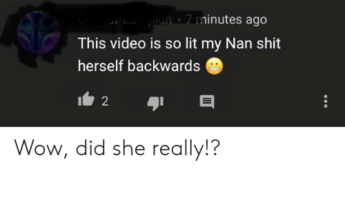 Lampkin: Lampkin 7 minutes ago  This video is so lit my Nan shit  herself backwards  2 Wow, did she really!?