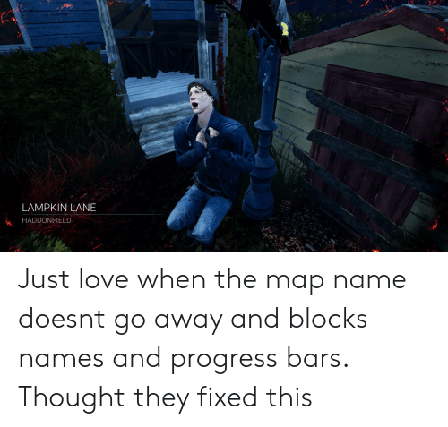 Lampkin: LAMPKIN LANE  HADDONFIELD Just love when the map name doesnt go away and blocks names and progress bars. Thought they fixed this