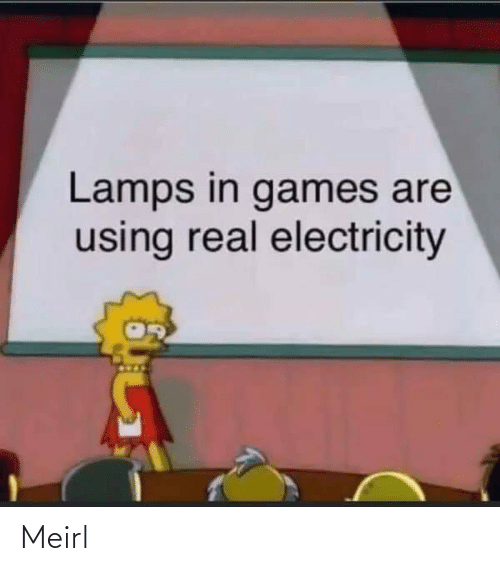 Games: Lamps in games are  using real electricity Meirl