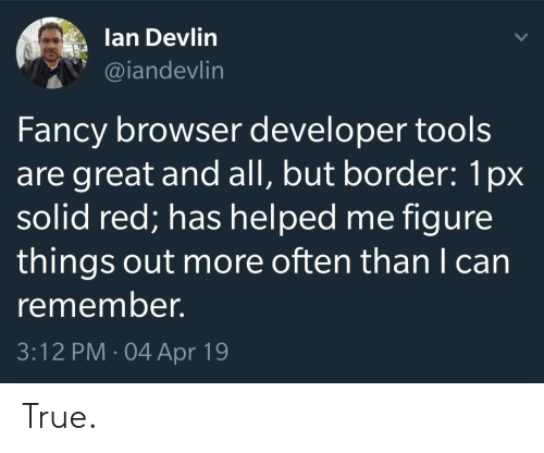 True, Fancy, and Red: lan Devlin  @iandevlin  Fancy browser developer tools  are great and all, but border: 1px  solid red; has helped me figure  things out more often than I can  remember.  3:12 PM 04 Apr 19 True.