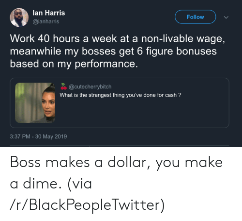Bosses: lan Harris  Follow  @ianharris  Work 40 hours a week at a non-livable wage,  meanwhile my bosses get 6 figure bonuses  based on my performance.  @cutecherrybitch  What is the strangest thing you've done for cash?  3:37 PM -30 May 2019 Boss makes a dollar, you make a dime. (via /r/BlackPeopleTwitter)