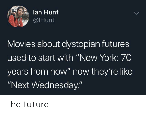 "Future, Movies, and New York: lan Hunt  @IHunt  Movies about dystopian futures  used to start with ""New York: 70  years from now"" now they're like  ""Next Wednesday."" The future"