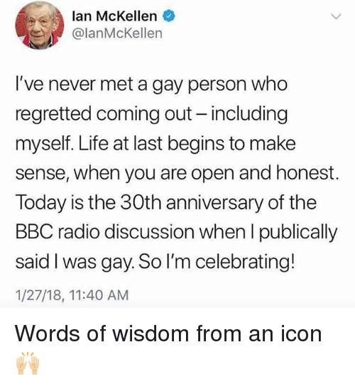 Life, Radio, and Grindr: lan McKellen  lanMcKellen  I've never met a gay person who  regretted coming out - including  myself. Life at last begins to make  sense, when you are open and honest.  Today is the 30th anniversary of the  BBC radio discussion when l publically  said I was gay. So I'm celebrating!  1/27/18, 11:40 AM Words of wisdom from an icon 🙌🏼