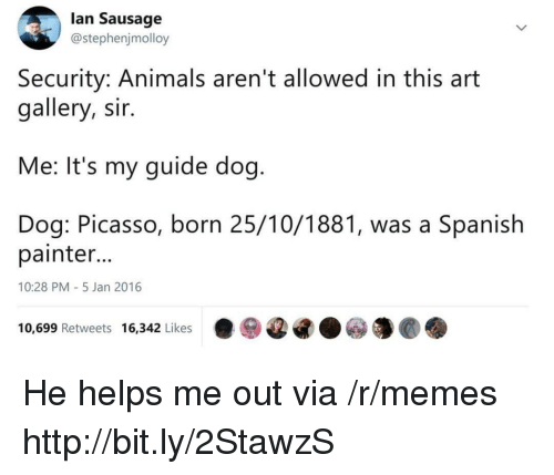 painter: lan Sausage  @stephenjmolloy  Security: Animals aren't allowed in this art  gallery, sir.  Me: It's my guide dog  Dog: Picasso, born 25/10/1881, was a Spanish  painter  10:28 PM-5 Jan 2016  10,699 Retweets 16,342 Likes·ⓦ@G.ⓦ馕@. He helps me out via /r/memes http://bit.ly/2StawzS