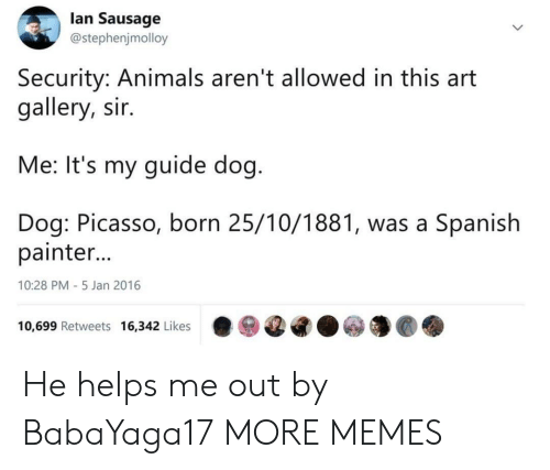 Animals, Dank, and Memes: lan Sausage  @stephenjmolloy  Security: Animals aren't allowed in this art  gallery, sir.  Me: It's my guide dog  Dog: Picasso, born 25/10/1881, was a Spanish  painter  10:28 PM-5 Jan 2016  10,699 Retweets 16,342 Likes·ⓦ@G.ⓦ馕@. He helps me out by BabaYaga17 MORE MEMES