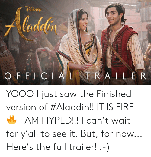 Aladdin: lana  ISNE  nt  O F F I CIALR A ILER YOOO I just saw the Finished version of #Aladdin!!   IT IS FIRE 🔥 I AM HYPED!!! I can't wait for y'all to see it.  But, for now... Here's the full trailer!  :-)