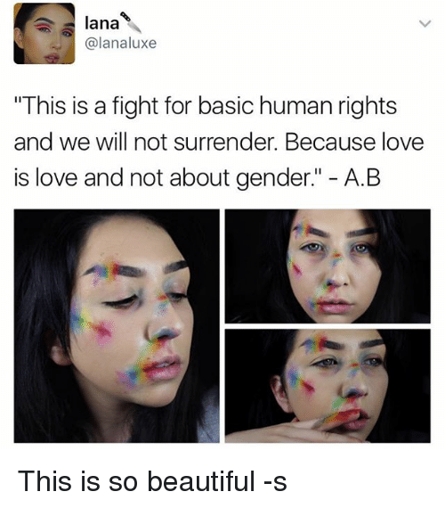 "Beautiful, Love, and Memes: lana  @lanaluxe  ""This is a fight for basic human rights  and we will not surrender. Because love  is love and not about gender."" A.B This is so beautiful -s"