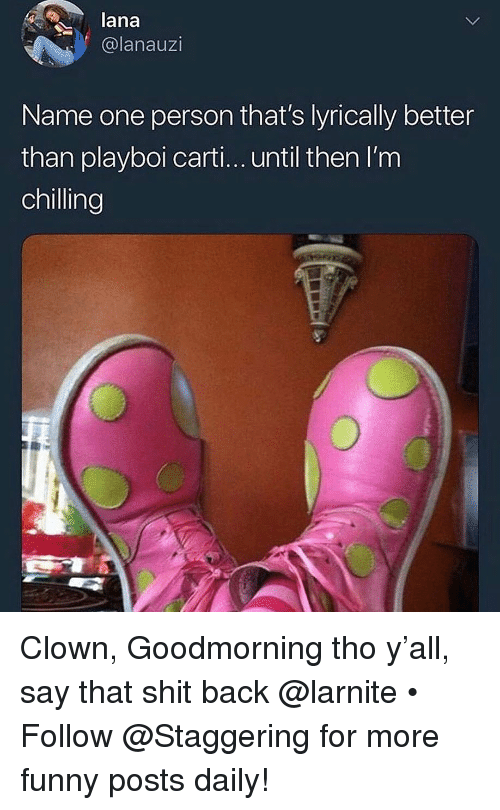 Goodmorning: lana  @lanauzi  Name one person that's lyrically better  than playboi carti... until then I'm  chilling Clown, Goodmorning tho y'all, say that shit back @larnite • ➫➫➫ Follow @Staggering for more funny posts daily!