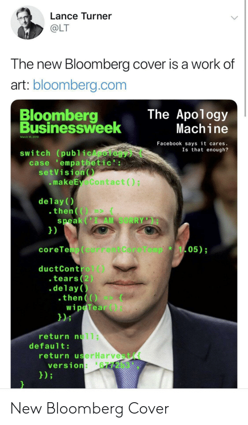 Cover: Lance Turner  OLT  The new Bloomberg cover is a work of  art: bloomberg.com  Bloomberg  Businessweek  The Apology  Machine  March 18,2019  Facebook says it cares.  Is that enough?  switch (publ icApology  case empathetic':  setVision  .makeEyeContact)  delay()  speak (I AM SORRY  1)  05)  coreTeup(currentCore1  ductControl)  .tears(2)  .delay )  then  wipeTear  021  return nu11;  default  return userHarvest(t  version:'6772b3 New Bloomberg Cover