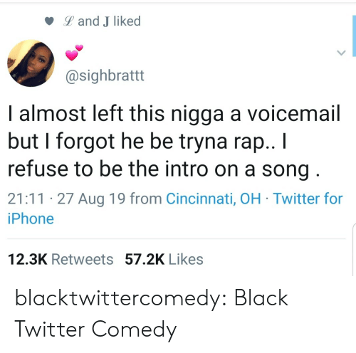 Iphone, Rap, and Tumblr: Land J liked  @sighbrattt  I almost left this nigga a voicemail  but I forgot he be tryna rap.. I  refuse to be the intro on a song  21:11 27 Aug 19 from Cincinnati, OH Twitter for  iPhone  12.3K Retweets 57.2K Likes blacktwittercomedy:  Black Twitter Comedy