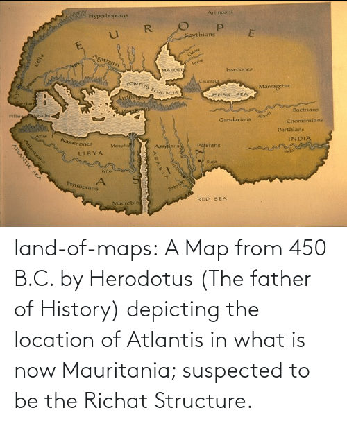 Location: land-of-maps:  A Map from 450 B.C. by Herodotus (The father of History) depicting the location of Atlantis in what is now Mauritania; suspected to be the Richat Structure.