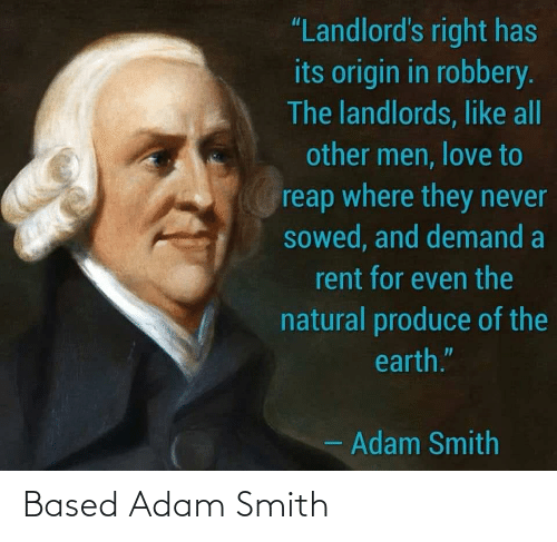 "origin: ""Landlord's right has  its origin in robbery.  The landlords, like all  other men, love to  reap where they never  sowed, and demand a  rent for even the  natural produce of the  earth.""  - Adam Smith Based Adam Smith"