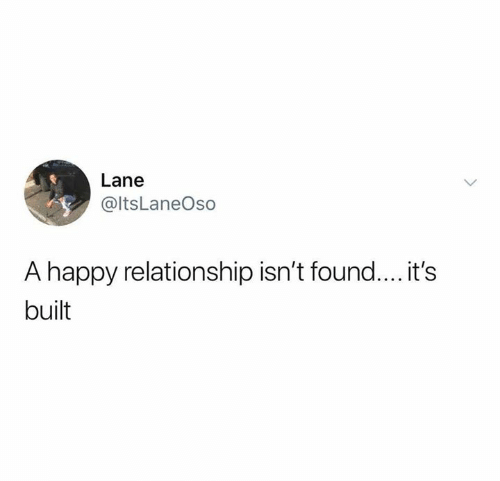 Relationships, Happy, and Relationship: Lane  @ltsLaneOso  A happy relationship isn't found.... it's  built