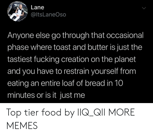 Is It Just Me: Lane  @ltsLaneOso  Anyone else go through that occasional  phase where toast and butter is just the  tastiest fucking creation on the planet  and you have to restrain yourself from  eating an entire loaf of bread in 10  minutes or is it just me Top tier food by llQ_Qll MORE MEMES