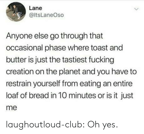 Is It Just Me: Lane  @ltsLaneOso  Anyone else go through that  occasional phase where toast and  butter is just the tastiest fucking  creation on the planet and you have to  restrain yourself from eating an entire  loaf of bread in 10 minutes or is it just  me laughoutloud-club:  Oh yes.