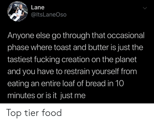 Is It Just Me: Lane  @ltsLaneOso  Anyone else go through that occasional  phase where toast and butter is just the  tastiest fucking creation on the planet  and you have to restrain yourself from  eating an entire loaf of bread in 10  minutes or is it just me Top tier food