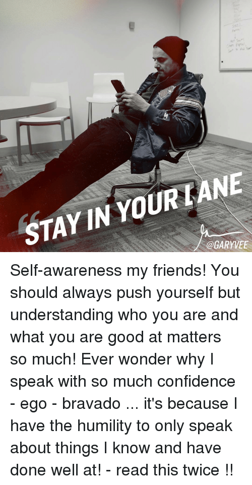 Confidence, Memes, and 🤖: LANE  YOUR STAYIN @GARY VEE Self-awareness my friends! You should always push yourself but understanding who you are and what you are good at matters so much! Ever wonder why I speak with so much confidence - ego - bravado ... it's because I have the humility to only speak about things I know and have done well at! - read this twice !!