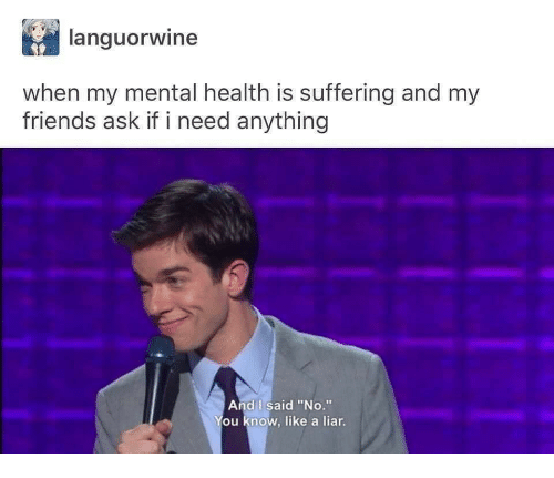 "Friends, Suffering, and Ask: languorwine  when my mental health is suffering and my  friends ask if i need anything  And I said ""No.""  ou know, like a liar"