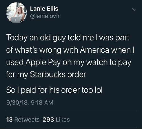 America, Apple, and Lol: Lanie Ellis  @lanielovin  Today an old guy told me l was part  of what's wrong with America when l  used Apple Pay on my watch to pay  for my Starbucks order  So l paid for his order too lol  9/30/18, 9:18 AM  13 Retweets 293 Likes