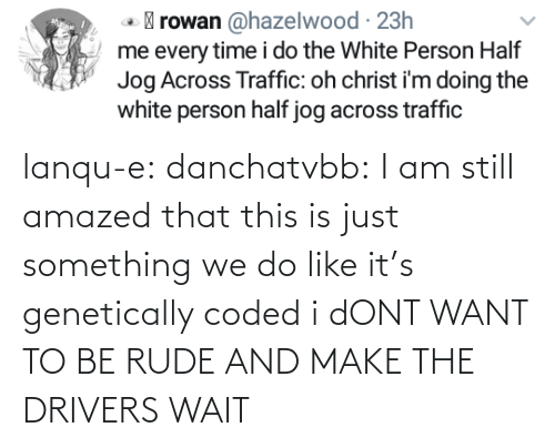 this is: lanqu-e: danchatvbb: I am still amazed that this is just something we do like it's genetically coded i dONT WANT TO BE RUDE AND MAKE THE DRIVERS WAIT