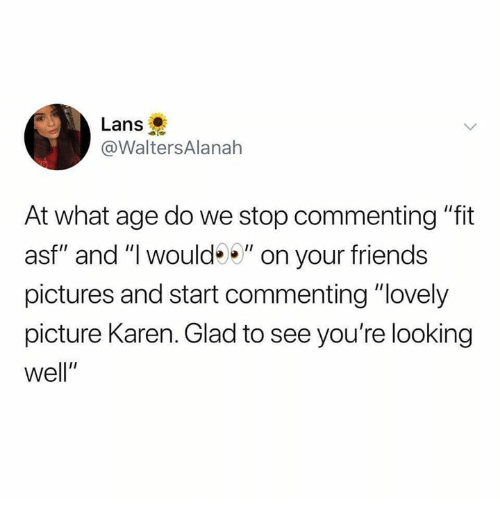 """Friends, Pictures, and Humans of Tumblr: Lans  @WaltersAlanah  At what age do we stop commenting """"fit  asf"""" and """"I would"""" on your friends  pictures and start commenting """"lovely  picture Karen. Glad to see you're looking  well"""""""