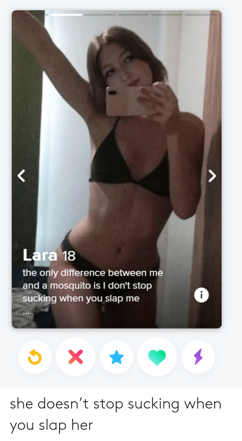 Dont Stop: Lara 18  the only difference between me  and a mosquito is I don't stop  ucking when you slap me  i she doesn't stop sucking when you slap her
