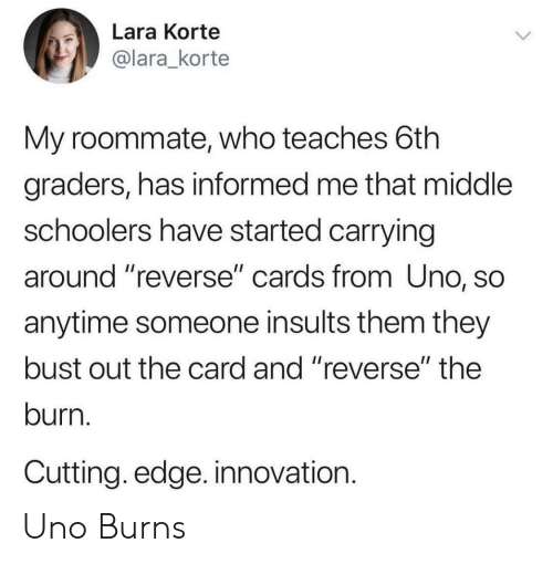 """Roommate, Uno, and Insults: Lara Korte  @lara_korte  My roommate, who teaches 6th  graders, has informed me that middle  schoolers have started carrying  around """"reverse"""" cards from Uno, SC  anytime someone insults them they  bust out the card and """"reverse"""" the  burn.  Cutting. edge. innovation.  1I Uno Burns"""