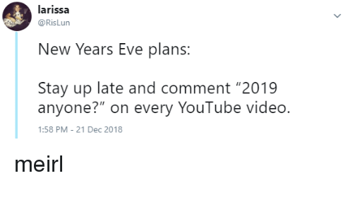 "new years eve: larissa  @RisLun  New Years Eve plans  Stay up late and comment ""2019  anyone?"" on every YouTube video.  :58 PM-21 Dec 2018 meirl"