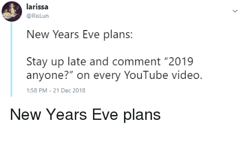 "Larissa: larissa  @RisLun  New Years Eve plans  Stay up late and comment ""2019  anyone?"" on every YouTube video.  :58 PM-21 Dec 2018 New Years Eve plans"