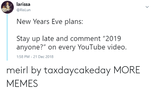 "new years eve: larissa  @RisLun  New Years Eve plans  Stay up late and comment ""2019  anyone?"" on every YouTube video.  :58 PM-21 Dec 2018 meirl by taxdaycakeday MORE MEMES"