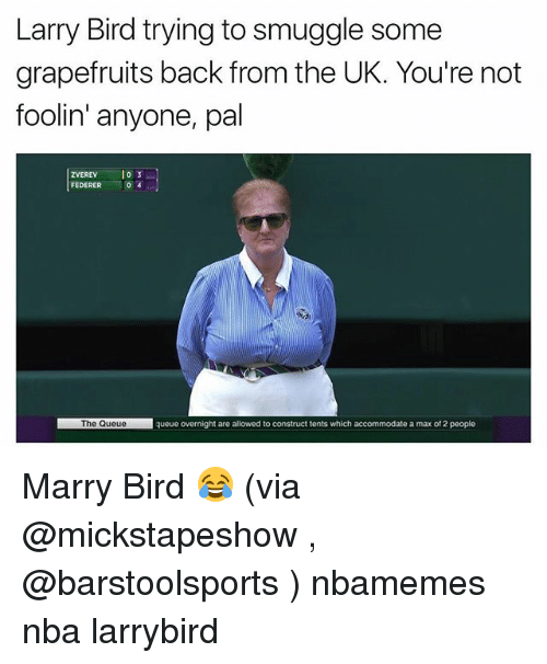 Basketball, Nba, and Sports: Larry Bird trying to smuggle some  grapefruits back from the UK. You're not  foolin' anyone, pal  ZVEREVlo3  FEDERER  0  The Queuequeue overnight are allowed to construct tents which accommodate a max of 2 people Marry Bird 😂 (via @mickstapeshow , @barstoolsports ) nbamemes nba larrybird