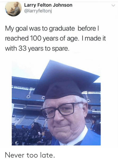 Of Age: Larry Felton Johnson  @larryfeltonj  My goal was to graduate before l  reached 100 years of age. I made it  with 33 years to spare. Never too late.