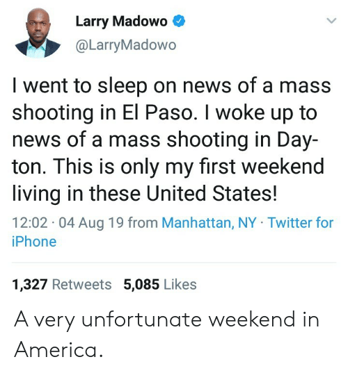 America, Iphone, and News: Larry Madowo  @LarryMadowo  I went to sleep on news of a mass  shooting in El Paso. I woke up to  news of a mass shooting in Day-  ton. This is only my first weekend  living in these United States!  12:02 04 Aug 19 from Manhattan, NY Twitter for  iPhone  1,327 Retweets 5,085 Likes A very unfortunate weekend in America.