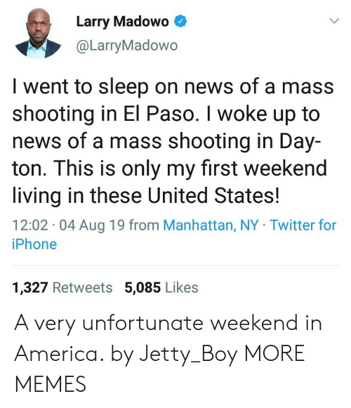 America, Dank, and Iphone: Larry Madowo  @LarryMadowo  I went to sleep on news of a mass  shooting in El Paso. I woke up to  news of a mass shooting in Day-  ton. This is only my first weekend  living in these United States  12:02 04 Aug 19 from Manhattan, NY Twitter for  iPhone  1,327 Retweets 5,085 Likes A very unfortunate weekend in America. by Jetty_Boy MORE MEMES