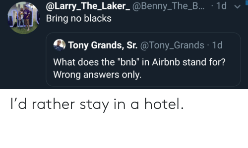 "Hotel: @Larry_The_Laker_@Benny_The_... 1d  Bring no blacks  Tony Grands, Sr. @Tony_Grands 1d  What does the ""bnb"" in Airbnb stand for?  Wrong answers only I'd rather stay in a hotel."