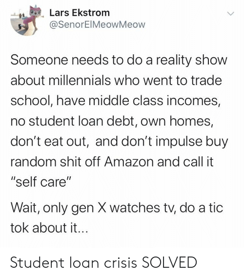 "Amazon, School, and Millennials: Lars Ekstrom  @SenorEIMeowMeow  Someone needs to do a reality show  about millennials who went to trade  school, have middle class incomes,  no student loan debt, own homes,  don't eat out, and don't impulse buy  random shit off Amazon and call it  ""self care""  Wait, only gen X watches tv, do a tic  tok about it... Student loan crisis SOLVED"