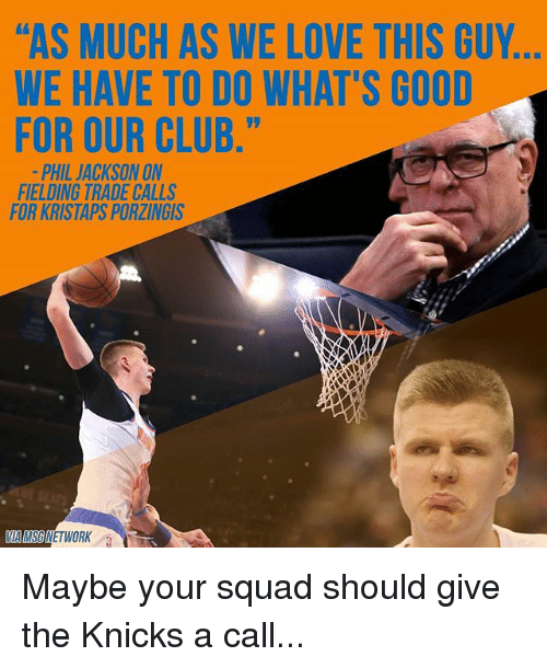 "Kristaps Porzingis: l'AS MUCH AS WE LOVE THIS GUY  WE HAVE TO DO WHAT'S GOOD  FOR OUR CLUB.""  PHIL JACKSON ON  FIELDING TRADE CALLS  FOR KRISTAPS PORZINGIS  NETWORK Maybe your squad should give the Knicks a call..."