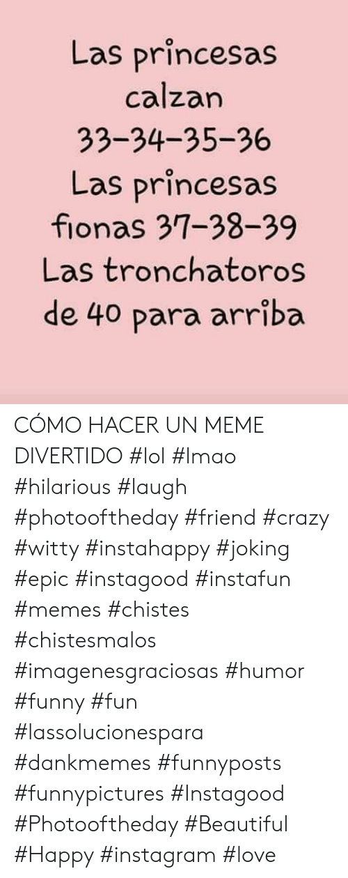 Beautiful, Crazy, and Funny: Las princesas  calzan  33-34-35-36  Las princesas  fionas 37-38-39  Las tronchatoros  de 40 para arriba CÓMO HACER UN MEME DIVERTIDO   #lol #lmao #hilarious #laugh #photooftheday #friend #crazy #witty #instahappy  #joking #epic #instagood #instafun #memes #chistes #chistesmalos #imagenesgraciosas #humor #funny  #fun #lassolucionespara #dankmemes   #funnyposts #funnypictures #Instagood #Photooftheday #Beautiful #Happy #instagram #love