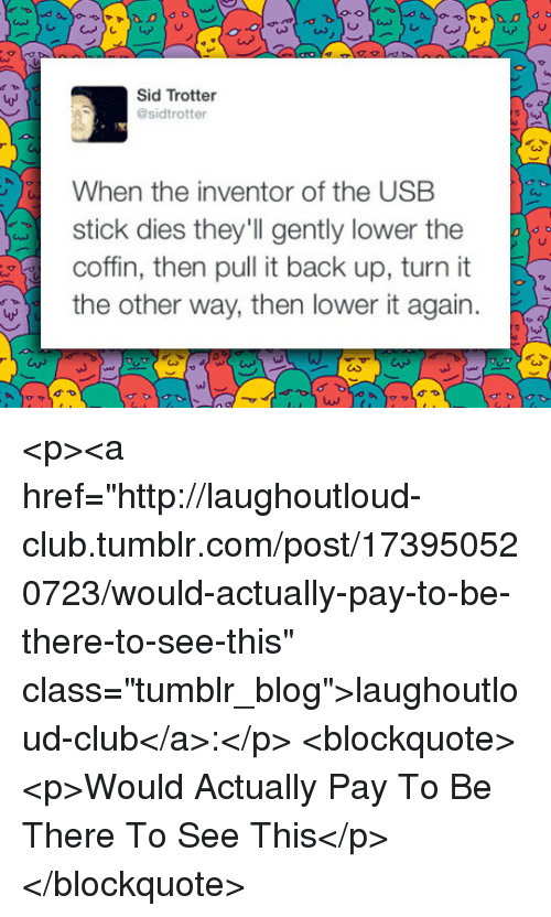 "Club, Tumblr, and Sid: LAS  Sid Trotter  @sidtrotter  When the inventor of the USB  stick dies they'll gently lower the  coffn, then pull it back up, turn  the other way, then lower it again.  ul <p><a href=""http://laughoutloud-club.tumblr.com/post/173950520723/would-actually-pay-to-be-there-to-see-this"" class=""tumblr_blog"">laughoutloud-club</a>:</p>  <blockquote><p>Would Actually Pay To Be There To See This</p></blockquote>"