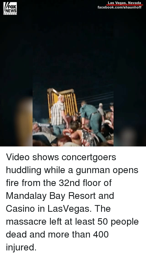 Facebook, Fire, and Memes: Las Vegas, Nevada  facebook.com/shaunhoff  FOX  NEWS Video shows concertgoers huddling while a gunman opens fire from the 32nd floor of Mandalay Bay Resort and Casino in LasVegas. The massacre left at least 50 people dead and more than 400 injured.